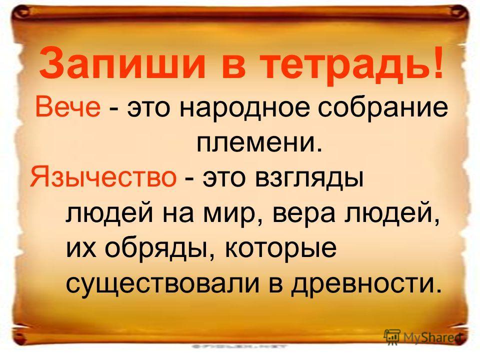 Запиши в тетрадь! Вече - это народное собрание племени. Язычество - это взгляды людей на мир, вера людей, их обряды, которые существовали в древности.