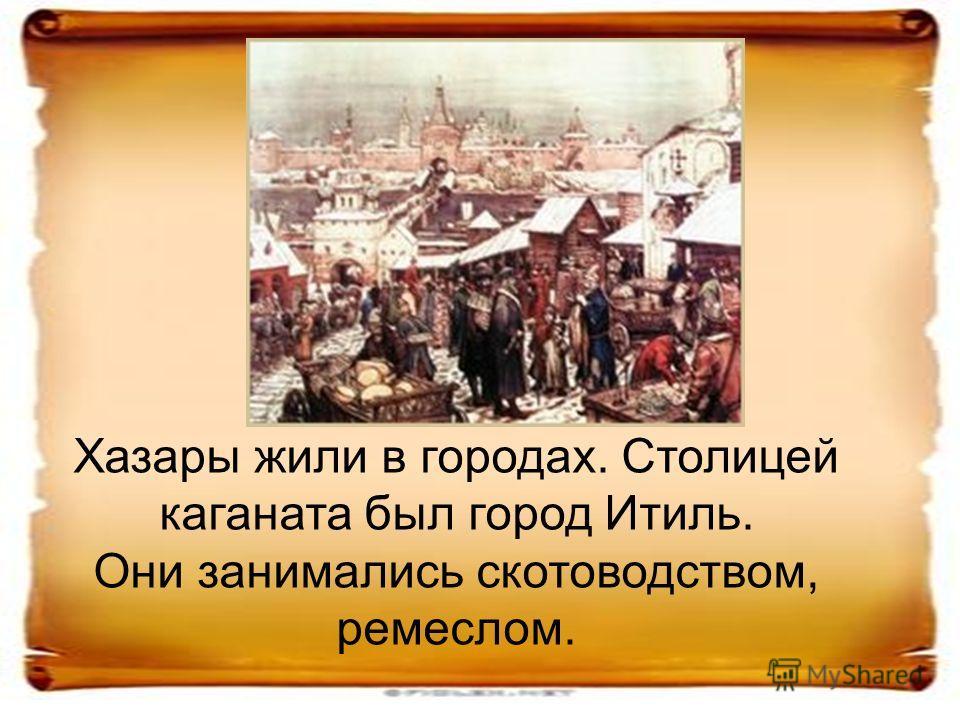 Хазары жили в городах. Столицей каганата был город Итиль. Они занимались скотоводством, ремеслом.