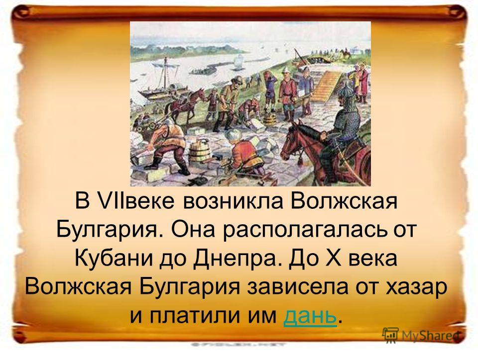 В VIIвеке возникла Волжская Булгария. Она располагалась от Кубани до Днепра. До X века Волжская Булгария зависела от хазар и платили им дань.дань