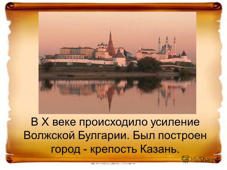В X веке происходило усиление Волжской Булгарии. Был построен город - крепость Казань.
