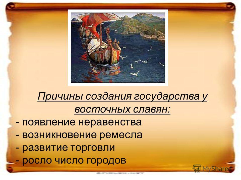 Причины создания государства у восточных славян: - появление неравенства - возникновение ремесла - развитие торговли - росло число городов