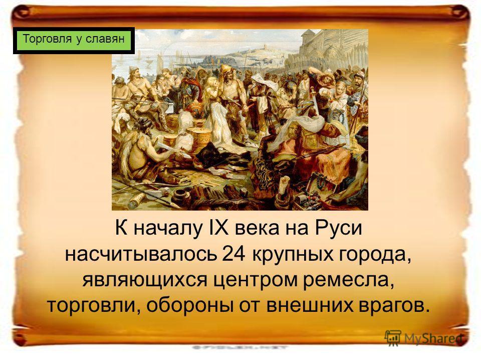 К началу IX века на Руси насчитывалось 24 крупных города, являющихся центром ремесла, торговли, обороны от внешних врагов. Торговля у славян