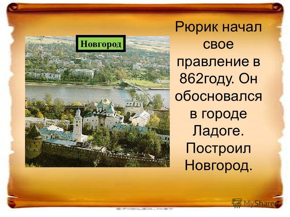 Рюрик начал свое правление в 862году. Он обосновался в городе Ладоге. Построил Новгород. Новгород