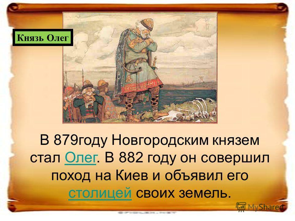 В 879году Новгородским князем стал Олег. В 882 году он совершил поход на Киев и объявил его столицей своих земель.Олег столицей Князь Олег