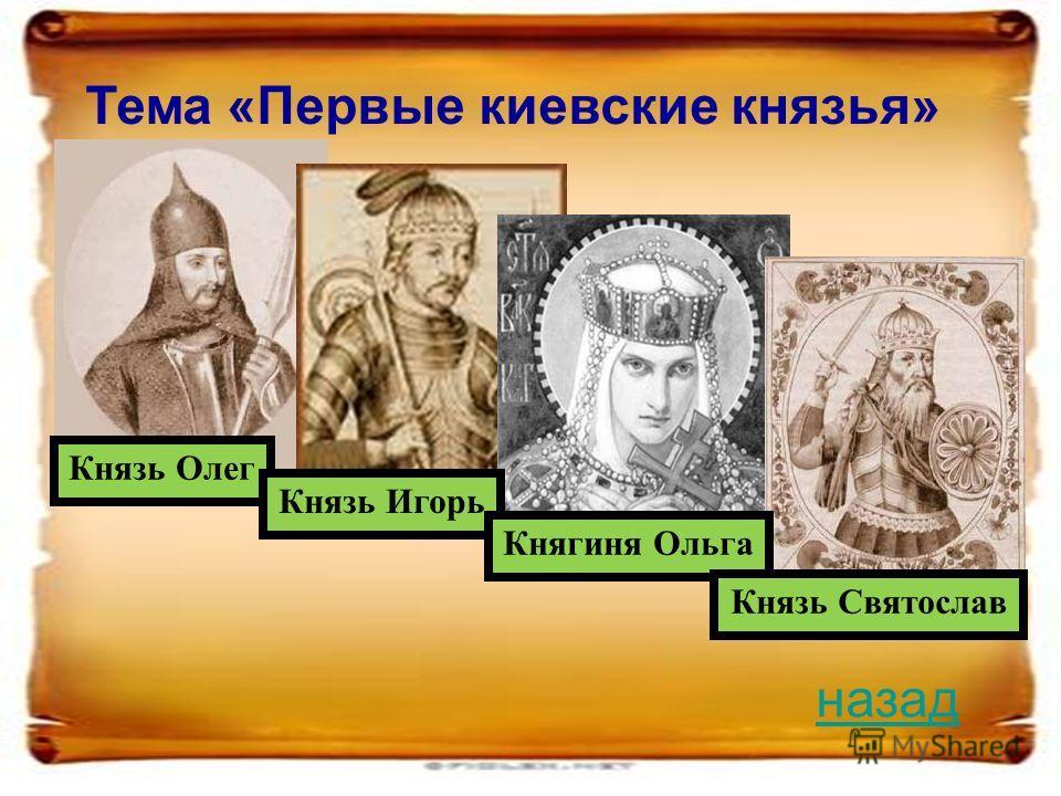 Тема «Первые киевские князья» Князь Олег Князь Игорь Княгиня Ольга Князь Святослав назад
