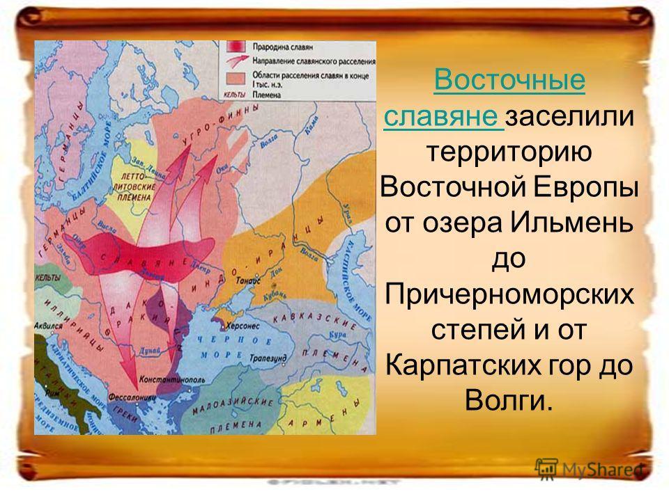 Восточные славяне Восточные славяне заселили территорию Восточной Европы от озера Ильмень до Причерноморских степей и от Карпатских гор до Волги.