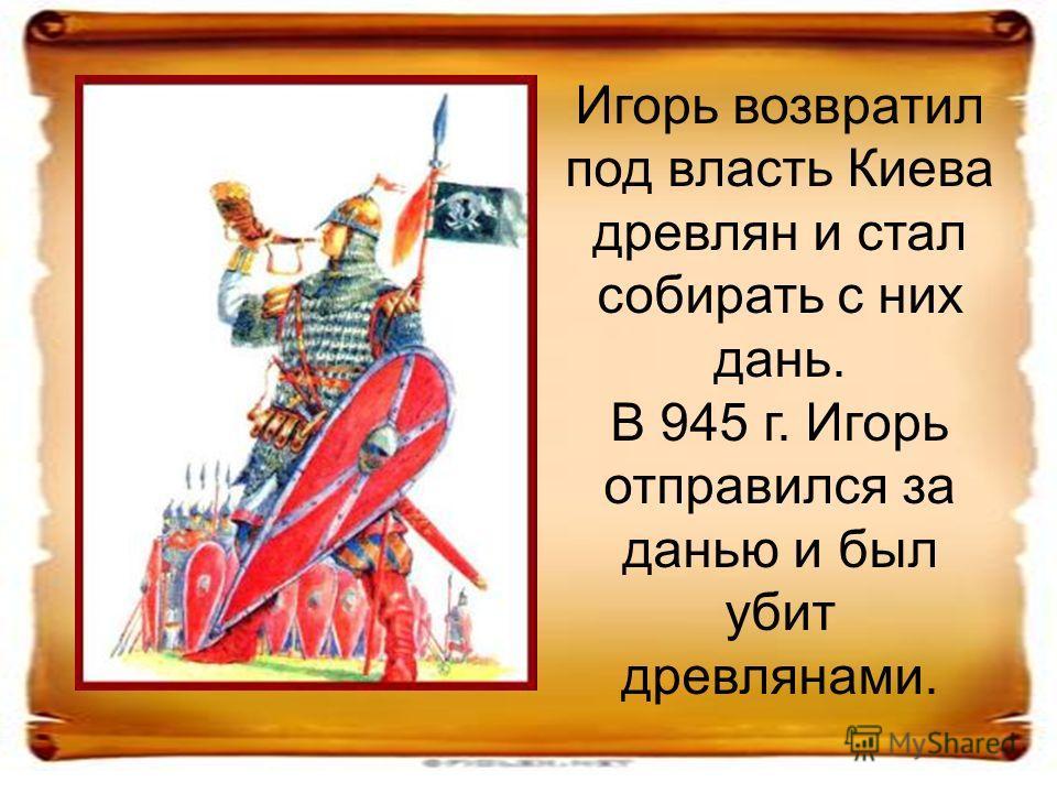 Игорь возвратил под власть Киева древлян и стал собирать с них дань. В 945 г. Игорь отправился за данью и был убит древлянами.