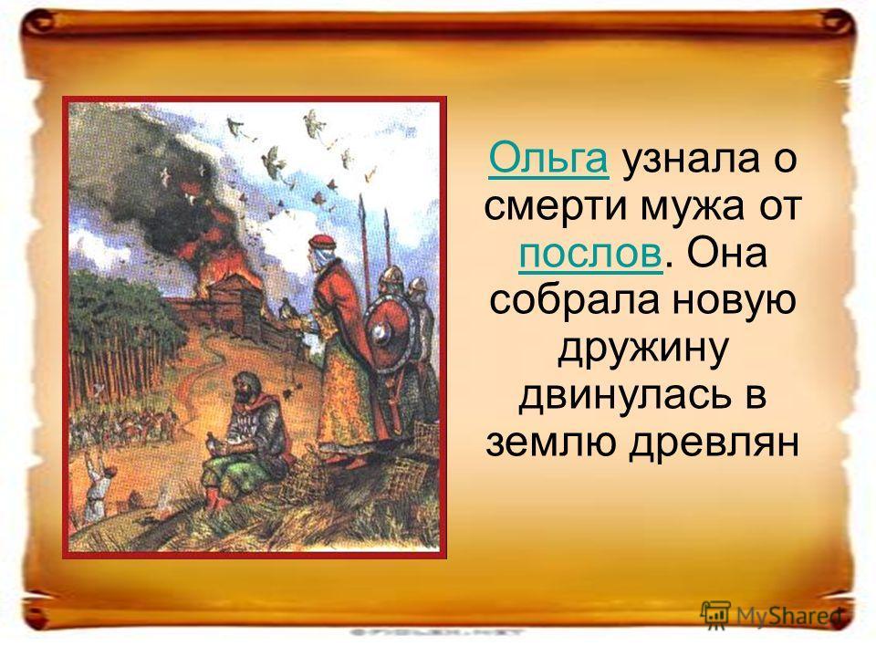 ОльгаОльга узнала о смерти мужа от послов. Она собрала новую дружину двинулась в землю древлян послов