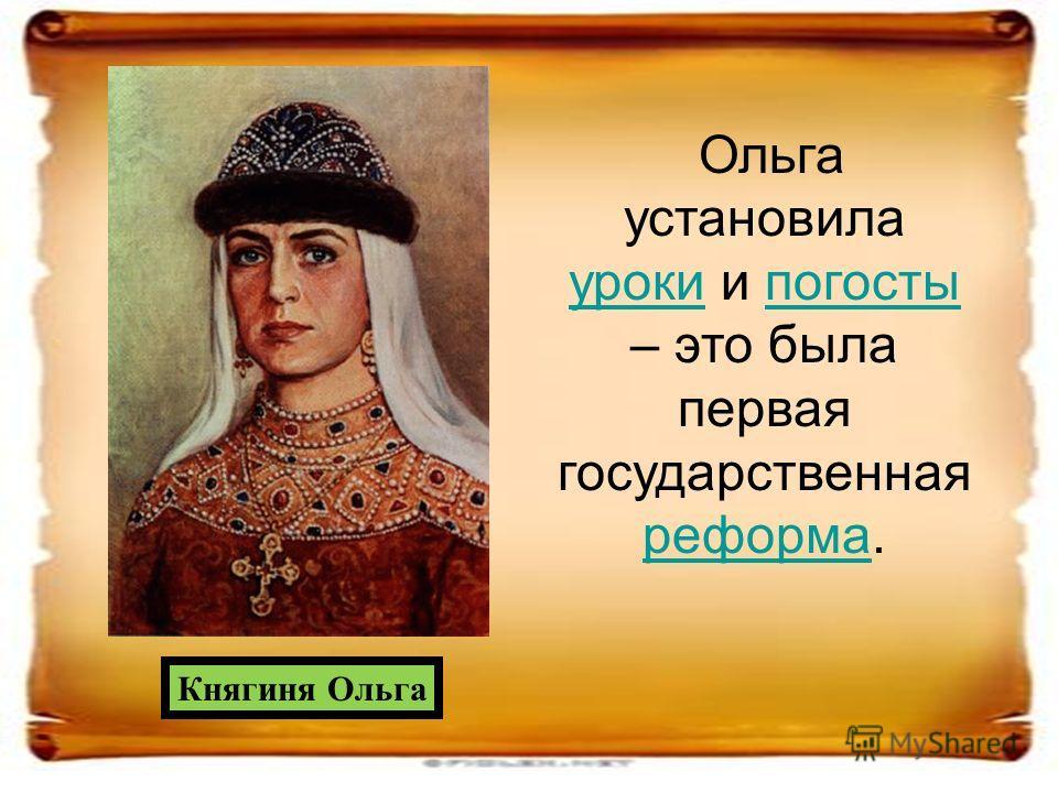 Ольга установила урокиуроки и погосты – это была первая государственная реформа.погосты реформа Княгиня Ольга