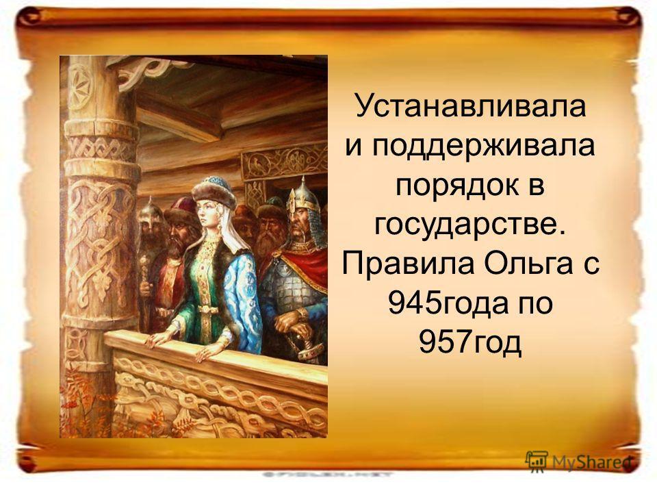Устанавливала и поддерживала порядок в государстве. Правила Ольга с 945года по 957год