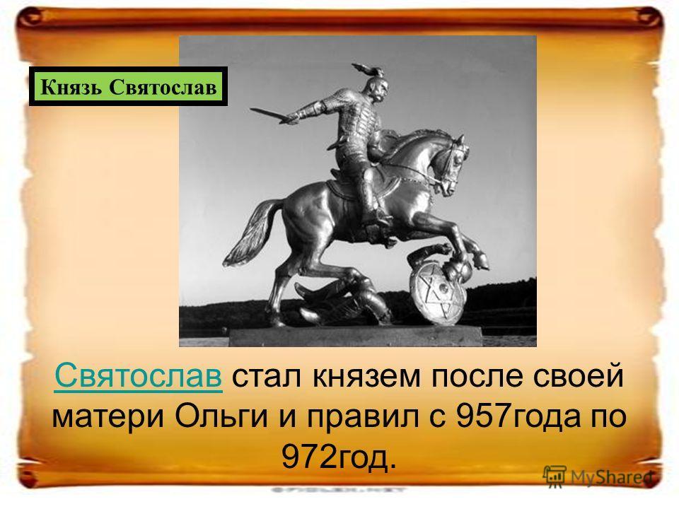 СвятославСвятослав стал князем после своей матери Ольги и правил с 957года по 972год. Князь Святослав