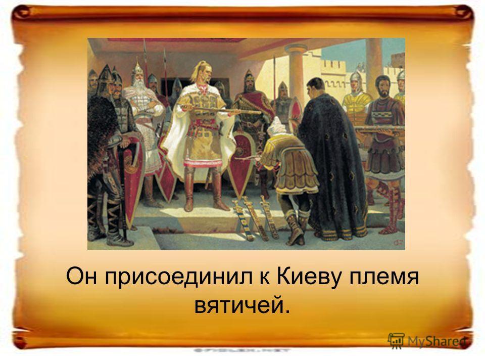 Он присоединил к Киеву племя вятичей.