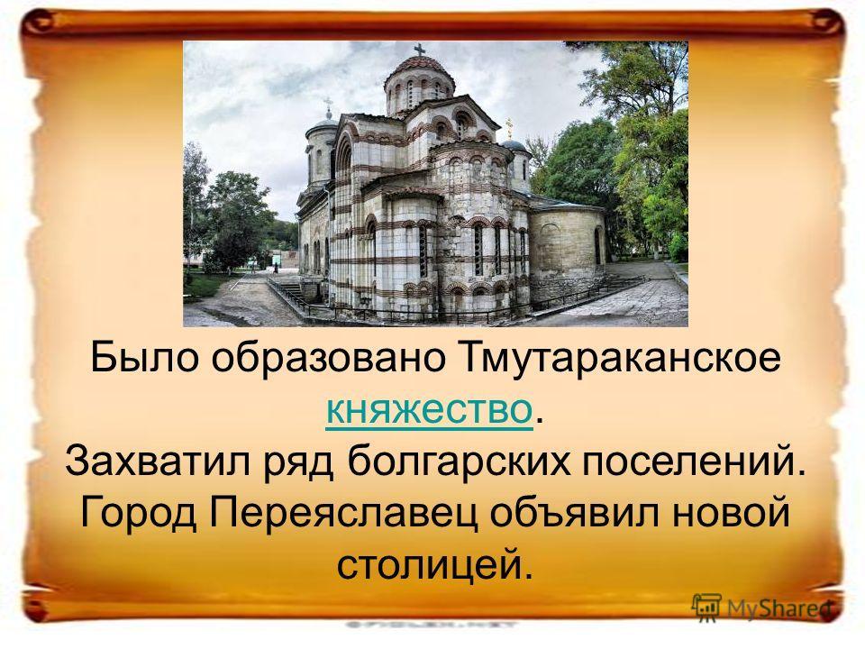 Было образовано Тмутараканское княжество. княжество Захватил ряд болгарских поселений. Город Переяславец объявил новой столицей.
