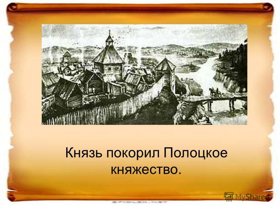 Князь покорил Полоцкое княжество.