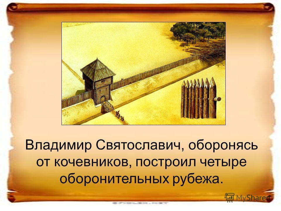 Владимир Святославич, оборонясь от кочевников, построил четыре оборонительных рубежа.