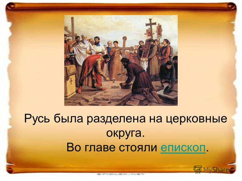 Русь была разделена на церковные округа. Во главе стояли епископ.епископ