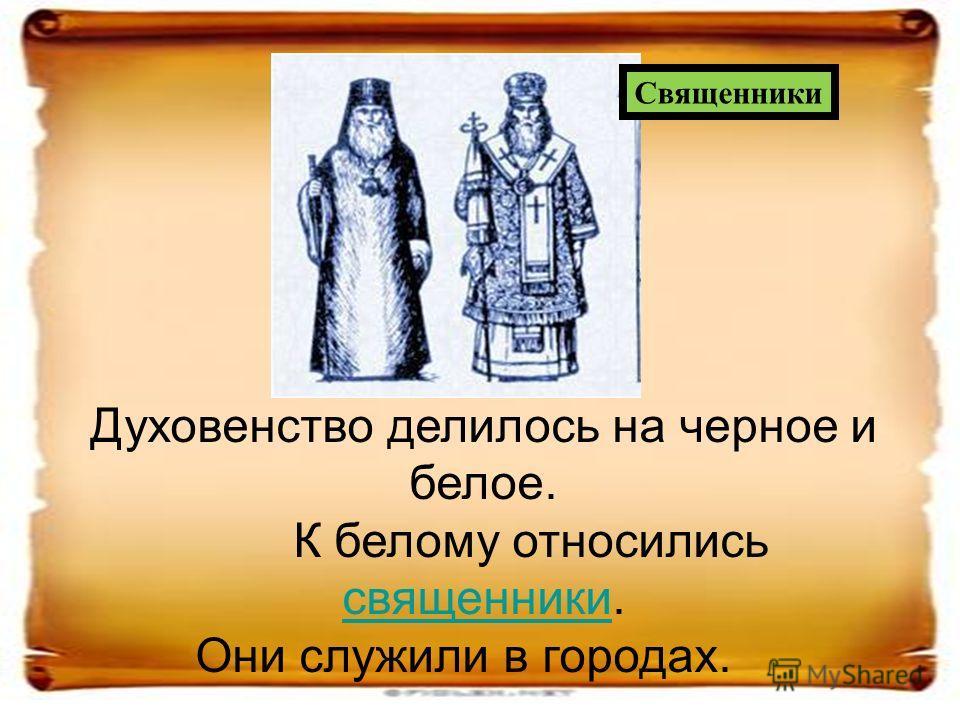 Духовенство делилось на черное и белое. К белому относились священники. священники Они служили в городах. Священники