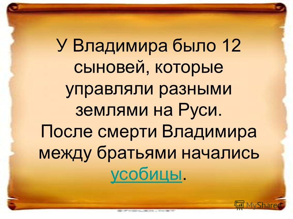 У Владимира было 12 сыновей, которые управляли разными землями на Руси. После смерти Владимира между братьями начались усобицы. усобицы