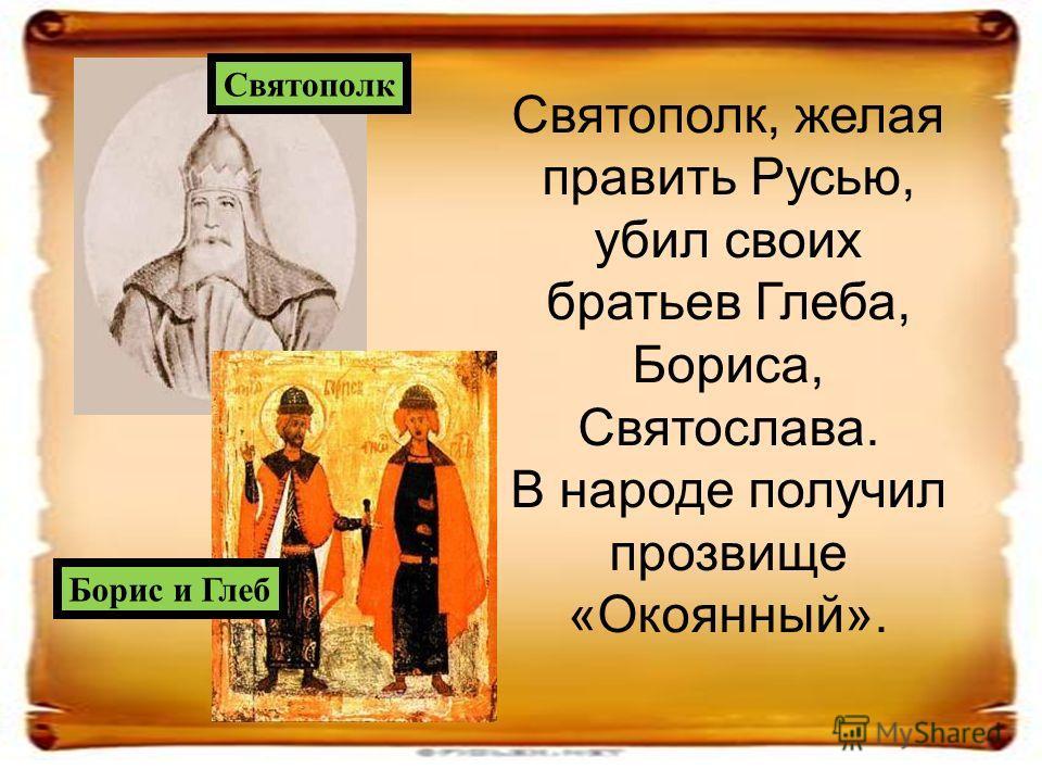 Святополк, желая править Русью, убил своих братьев Глеба, Бориса, Святослава. В народе получил прозвище «Окоянный». Святополк Борис и Глеб