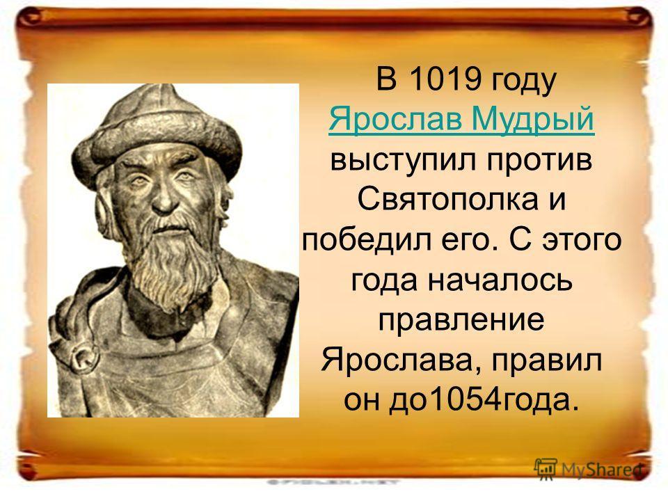 В 1019 году Ярослав Мудрый выступил против Святополка и победил его. С этого года началось правление Ярослава, правил он до1054года. Ярослав Мудрый