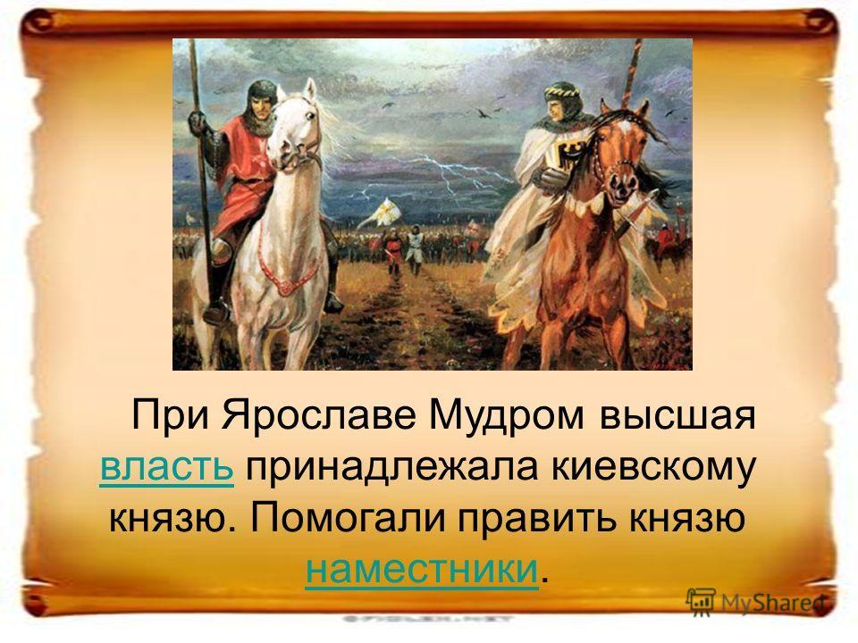 При Ярославе Мудром высшая власть принадлежала киевскому князю. Помогали править князю наместники. власть наместники