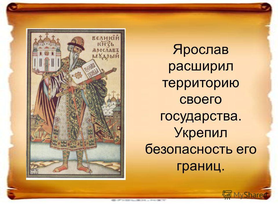Ярослав расширил территорию своего государства. Укрепил безопасность его границ.