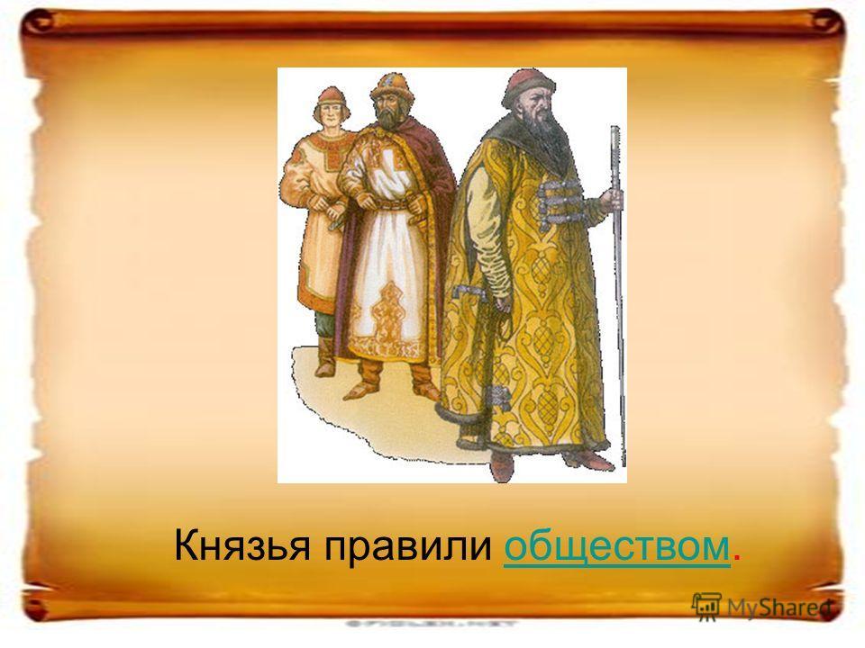 Князья правили обществом.обществом