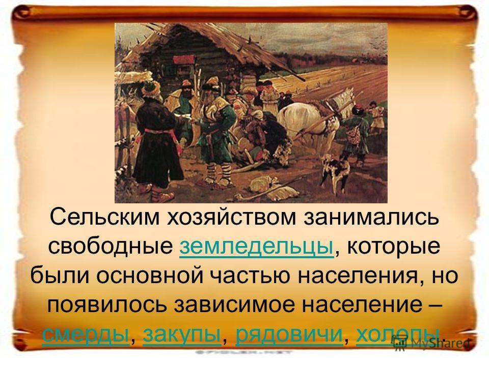 Сельским хозяйством занимались свободные земледельцы, которые были основной частью населения, но появилось зависимое население – смерды, закупы, рядовичи, холопы.земледельцы смердызакупырядовичихолопы