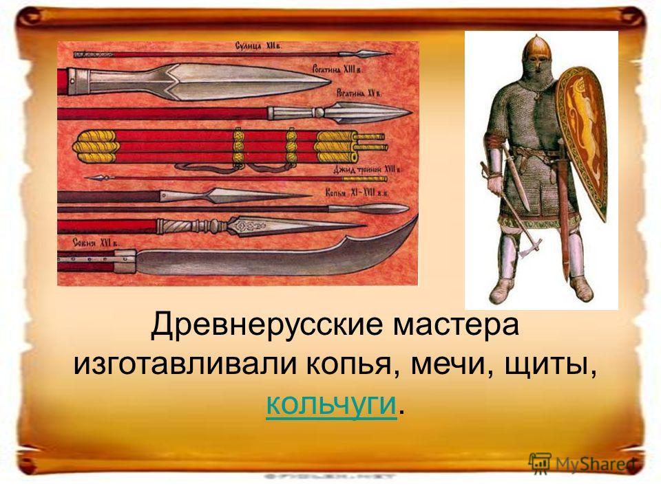 Древнерусские мастера изготавливали копья, мечи, щиты, кольчуги. кольчуги
