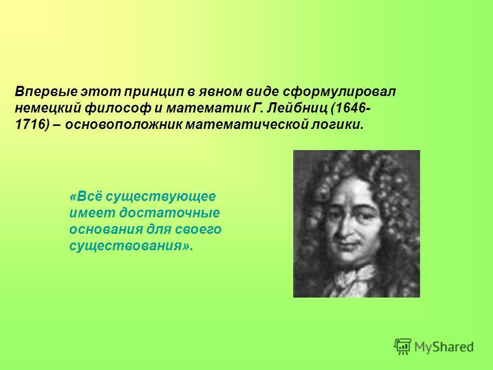Впервые этот принцип в явном виде сформулировал немецкий философ и математик Г. Лейбниц (1646- 1716) – основоположник математической логики. «Всё существующее имеет достаточные основания для своего существования».