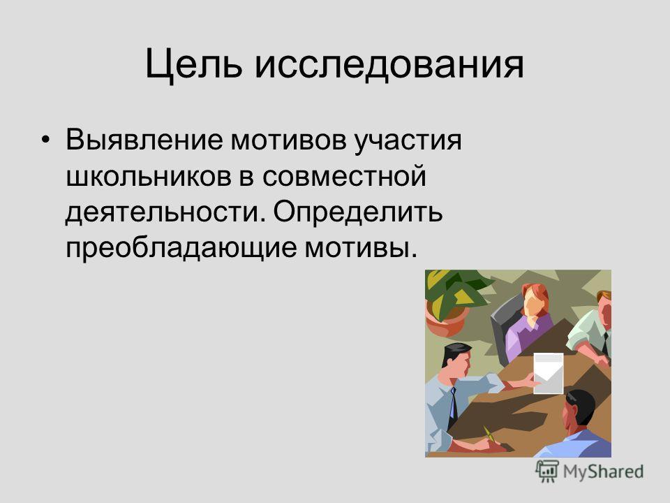 Цель исследования Выявление мотивов участия школьников в совместной деятельности. Определить преобладающие мотивы.