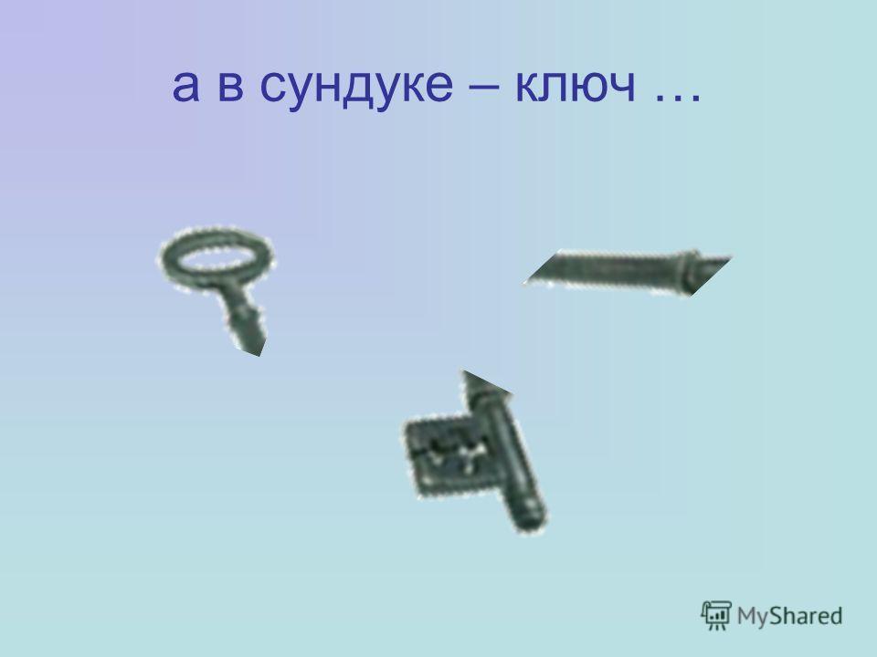 а в сундуке – ключ …