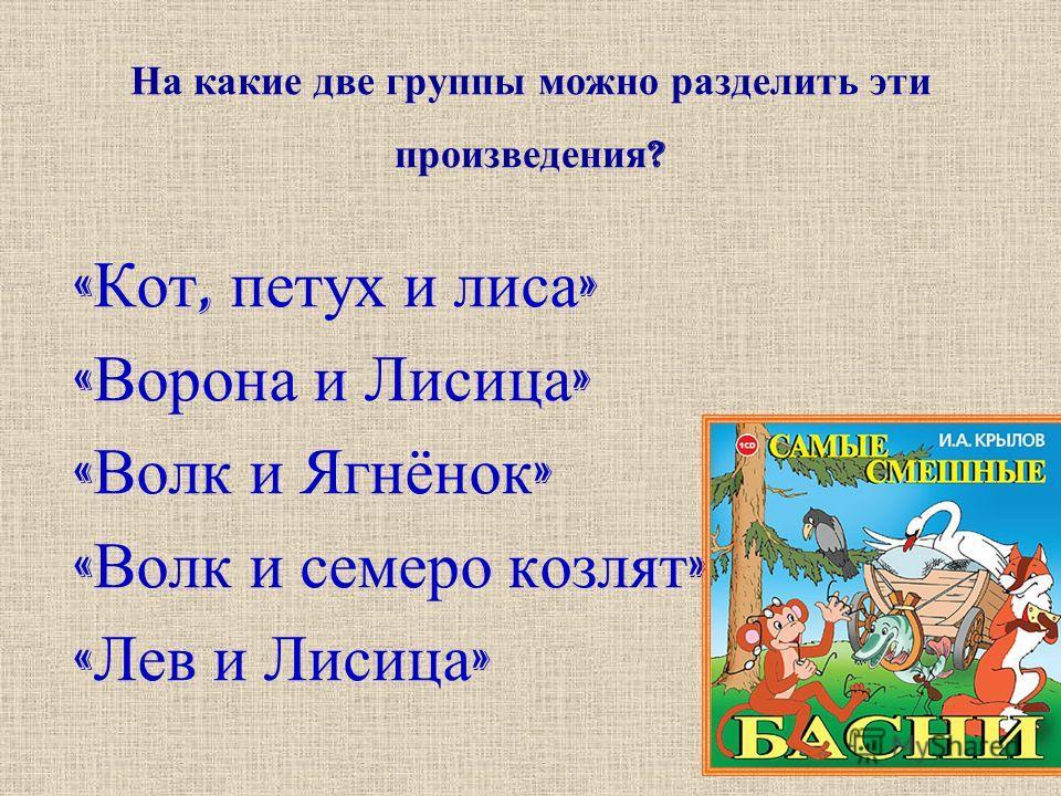 На какие две группы можно разделить эти произведения ? « Кот, петух и лиса » « Ворона и Лисица » « Волк и Ягнёнок » « Волк и семеро козлят » « Лев и Лисица »