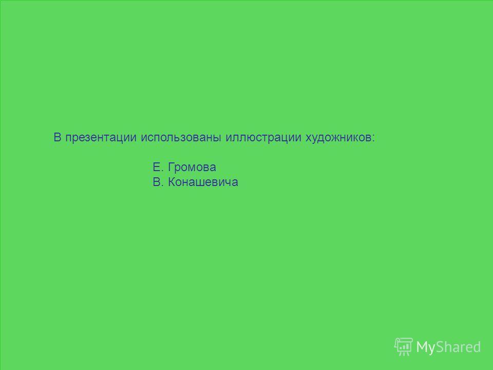 В презентации использованы иллюстрации художников: Е. Громова В. Конашевича