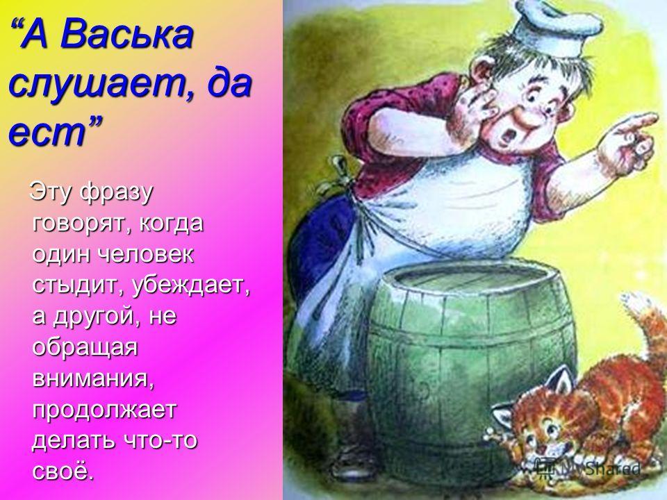 А Васька слушает, да естА Васька слушает, да ест Эту фразу говорят, когда один человек стыдит, убеждает, а другой, не обращая внимания, продолжает делать что-то своё. Эту фразу говорят, когда один человек стыдит, убеждает, а другой, не обращая вниман