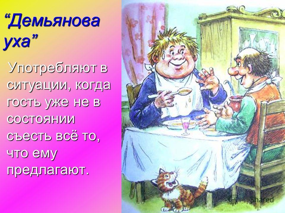 Демьянова ухаДемьянова уха Употребляют в ситуации, когда гость уже не в состоянии съесть всё то, что ему предлагают. Употребляют в ситуации, когда гость уже не в состоянии съесть всё то, что ему предлагают.
