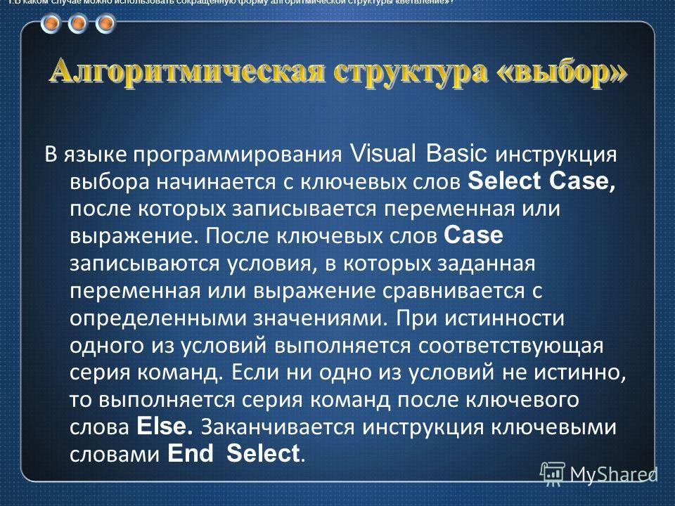 1.В каком случае можно использовать сокращенную форму алгоритмической структуры «ветвление»? В языке программирования Visual Basic инструкция выбора начинается с ключевых слов Select Case, после которых записывается переменная или выражение. После кл