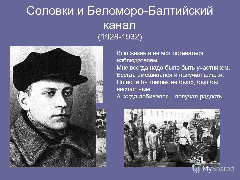 Соловки и Беломоро-Балтийский канал (1928-1932) Всю жизнь я не мог оставаться наблюдателем. Мне всегда надо было быть участником. Всегда вмешивался и получал шишки. Но если бы шишек не было, был бы несчастным. А когда добивался – получал радость.