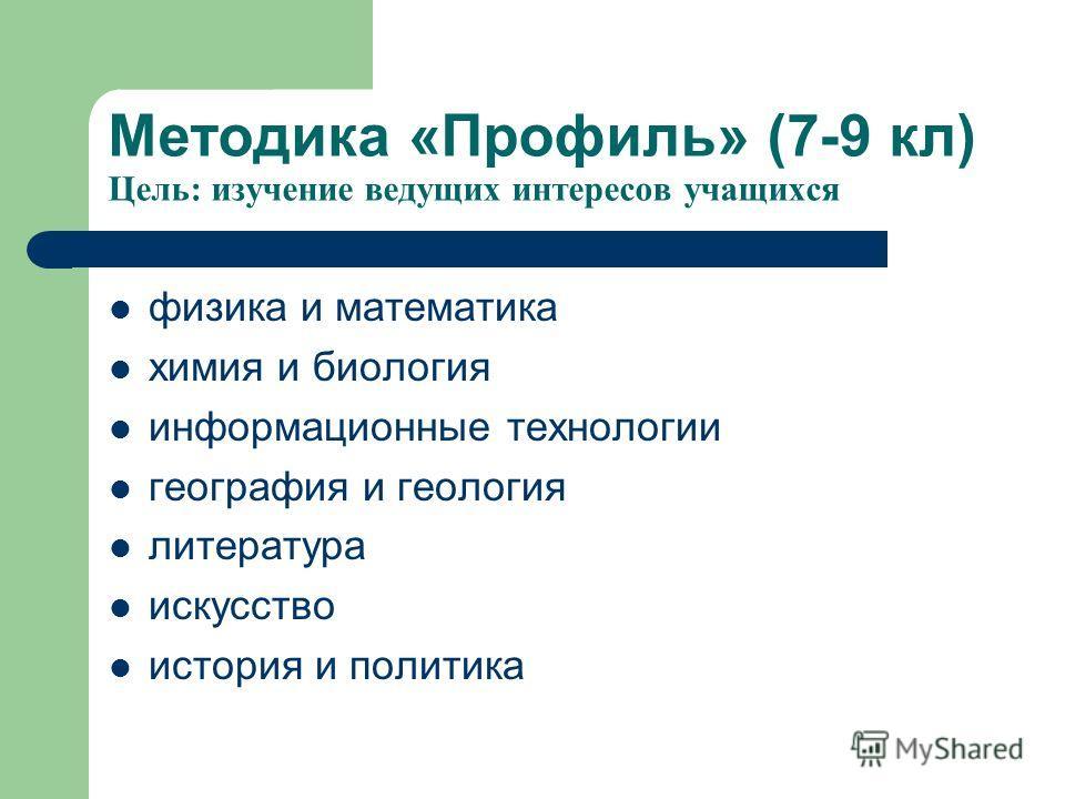 Методика «Профиль» (7-9 кл) Цель: изучение ведущих интересов учащихся физика и математика химия и биология информационные технологии география и геология литература искусство история и политика