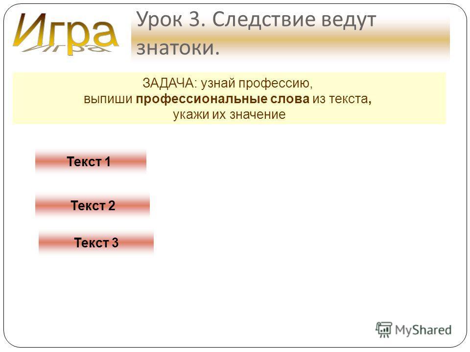 Урок 3. Следствие ведут знатоки. ЗАДАЧА: узнай профессию, выпиши профессиональные слова из текста, укажи их значение Текст 1 Текст 2 Текст 3