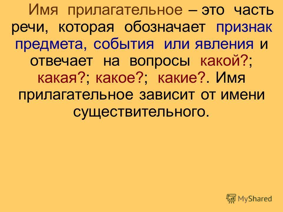 Имя прилагательное – это часть речи, которая обозначает признак предмета, события или явления и отвечает на вопросы какой?; какая?; какое?; какие?. Имя прилагательное зависит от имени существительного.