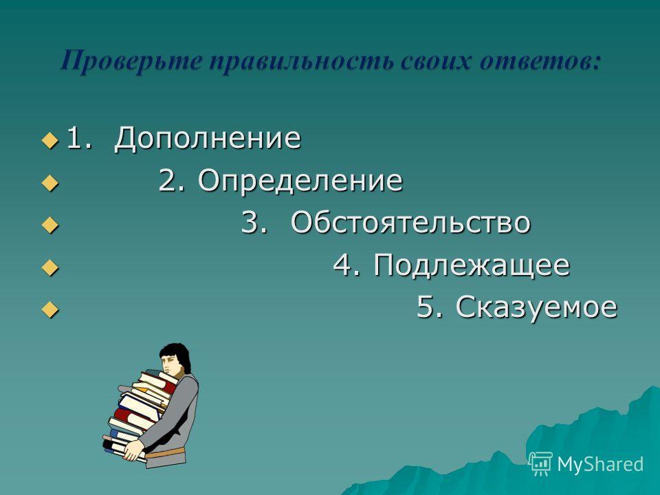 1. Дополнение 2 2. Определение 3 3. Обстоятельство 4 4. Подлежащее 5 5. Сказуемое