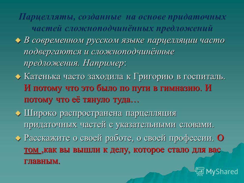 В современном русском языке парцелляции часто подвергаются и сложноподчинённые предложения. Например: В современном русском языке парцелляции часто подвергаются и сложноподчинённые предложения. Например: Катенька часто заходила к Григорию в госпиталь