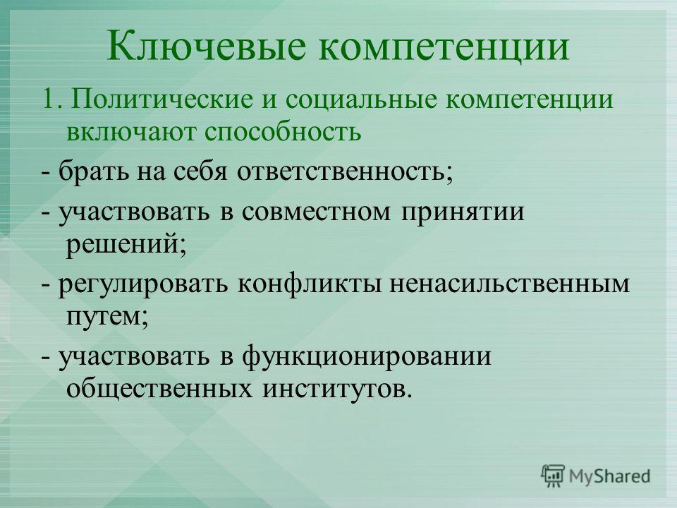 Ключевые компетенции 1. Политические и социальные компетенции включают способность - брать на себя ответственность; - участвовать в совместном принятии решений; - регулировать конфликты ненасильственным путем; - участвовать в функционировании обществ