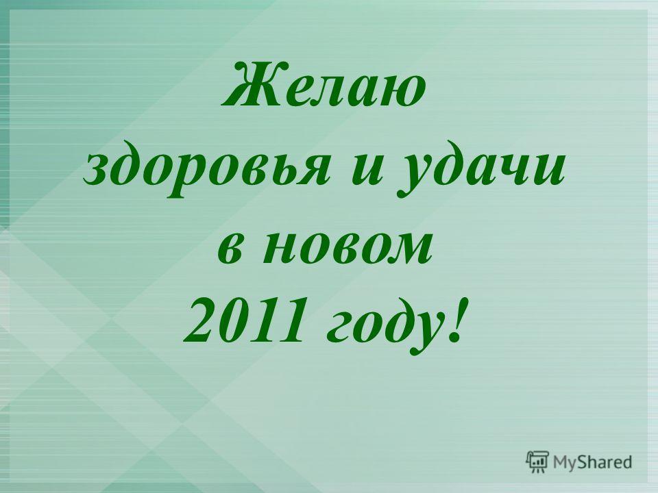 Желаю здоровья и удачи в новом 2011 году!
