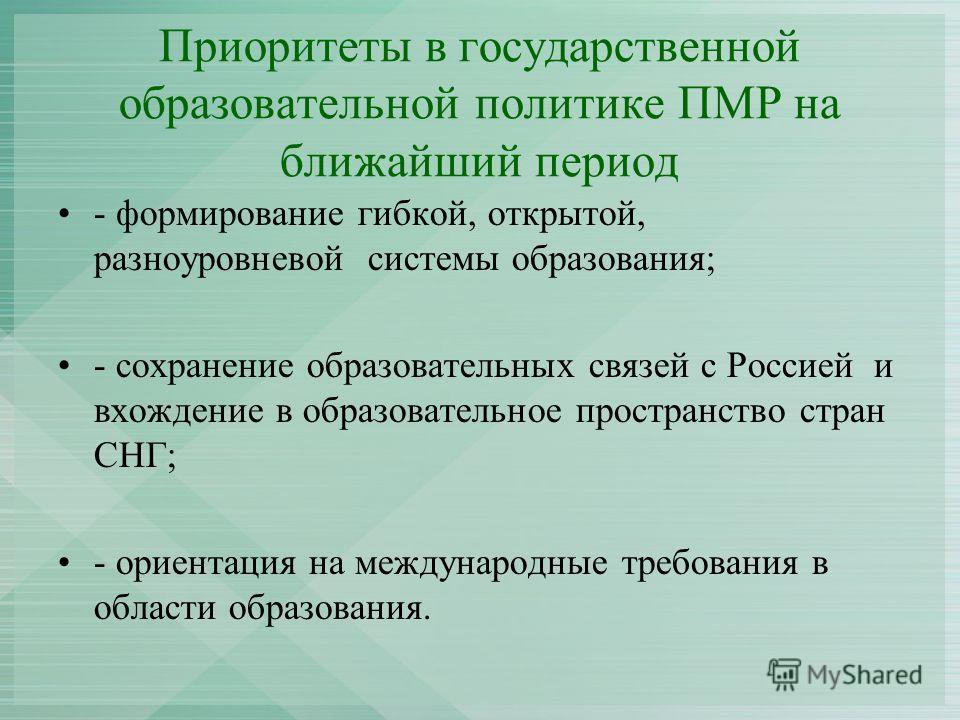 Приоритеты в государственной образовательной политике ПМР на ближайший период - формирование гибкой, открытой, разноуровневой системы образования; - сохранение образовательных связей с Россией и вхождение в образовательное пространство стран СНГ; - о