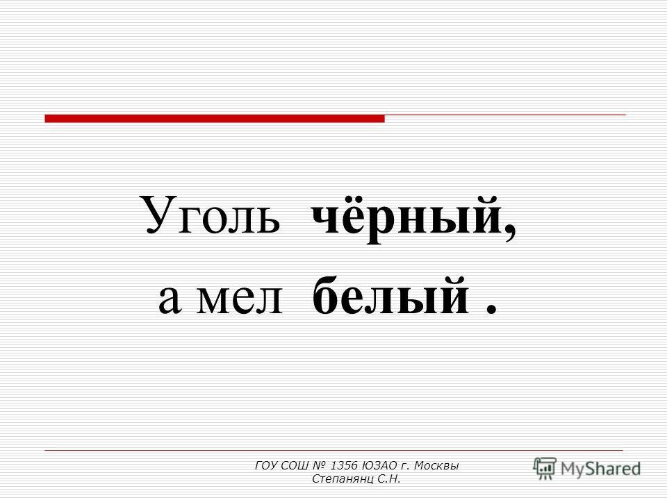 Сравним по цвету: Уголь (какой?) чёрный, а мел (какой?).... ГОУ СОШ 1356 ЮЗАО г. Москвы Степанянц С.Н.