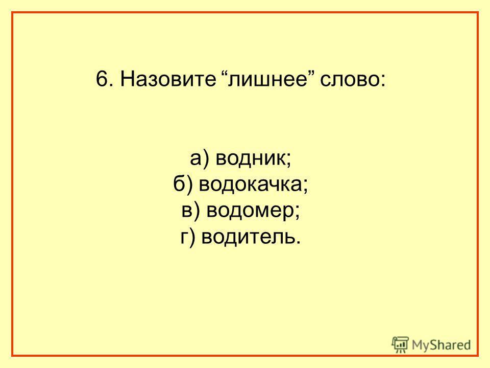 6. Назовите лишнее слово: а) водник; б) водокачка; в) водомер; г) водитель.