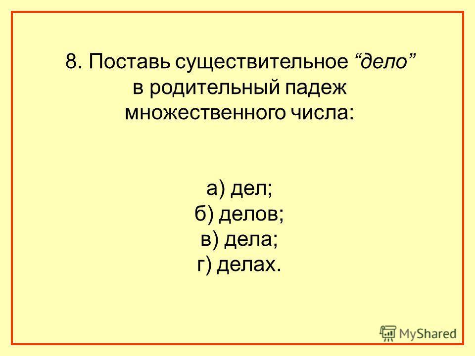 8. Поставь существительное дело в родительный падеж множественного числа: а) дел; б) делов; в) дела; г) делах.