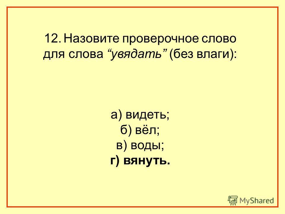 12. Назовите проверочное слово для слова увядать (без влаги): а) видеть; б) вёл; в) воды; г) вянуть.
